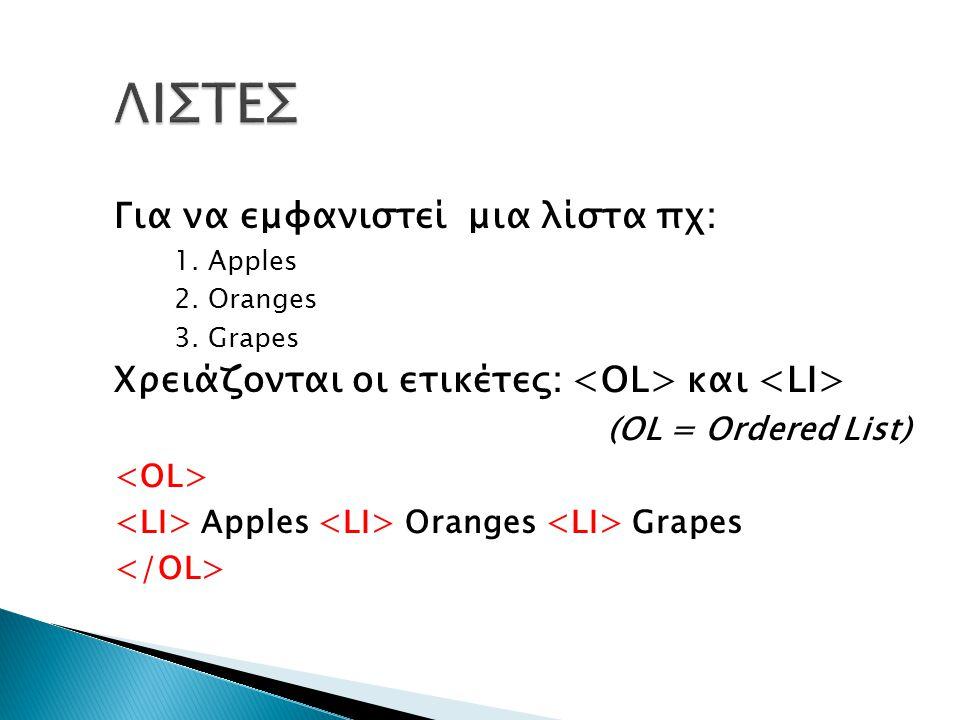 Για να εμφανιστεί μια λίστα πχ: 1. Apples 2. Oranges 3. Grapes Χρειάζονται οι ετικέτες: και (OL = Ordered List) Apples Oranges Grapes