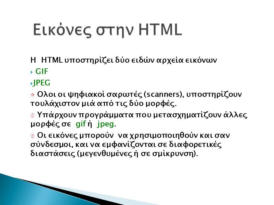 Η HTML υποστηρίζει δύο ειδών αρχεία εικόνων  GIF  JPEG  Ολοι οι ψηφιακοί σαρωτές (scanners), υποστηρίζουν τουλάχιστον μιά από τις δύο μορφές.  Yπά