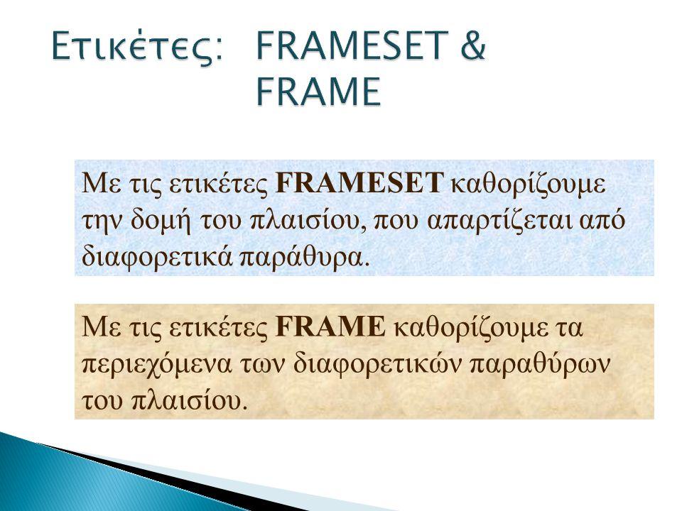 Με τις ετικέτες FRAMESET καθορίζουμε την δομή του πλαισίου, που απαρτίζεται από διαφορετικά παράθυρα. Με τις ετικέτες FRAME καθορίζουμε τα περιεχόμενα