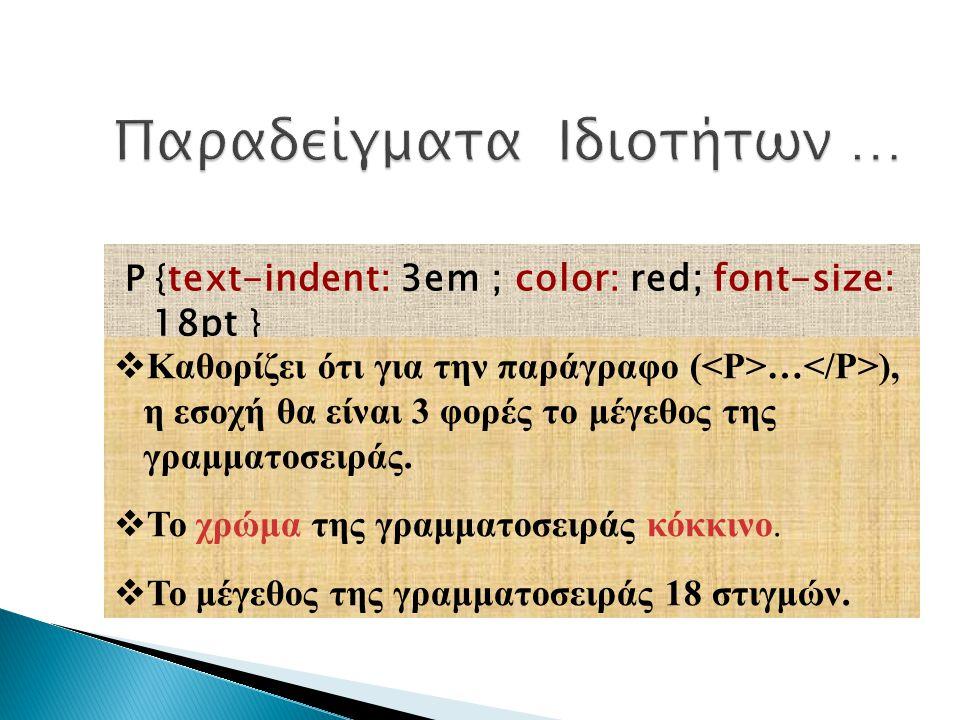 P { text-indent: 3em ; color: red; font-size: 18pt }  Καθορίζει ότι για την παράγραφο ( … ), η εσοχή θα είναι 3 φορές το μέγεθος της γραμματοσειράς.
