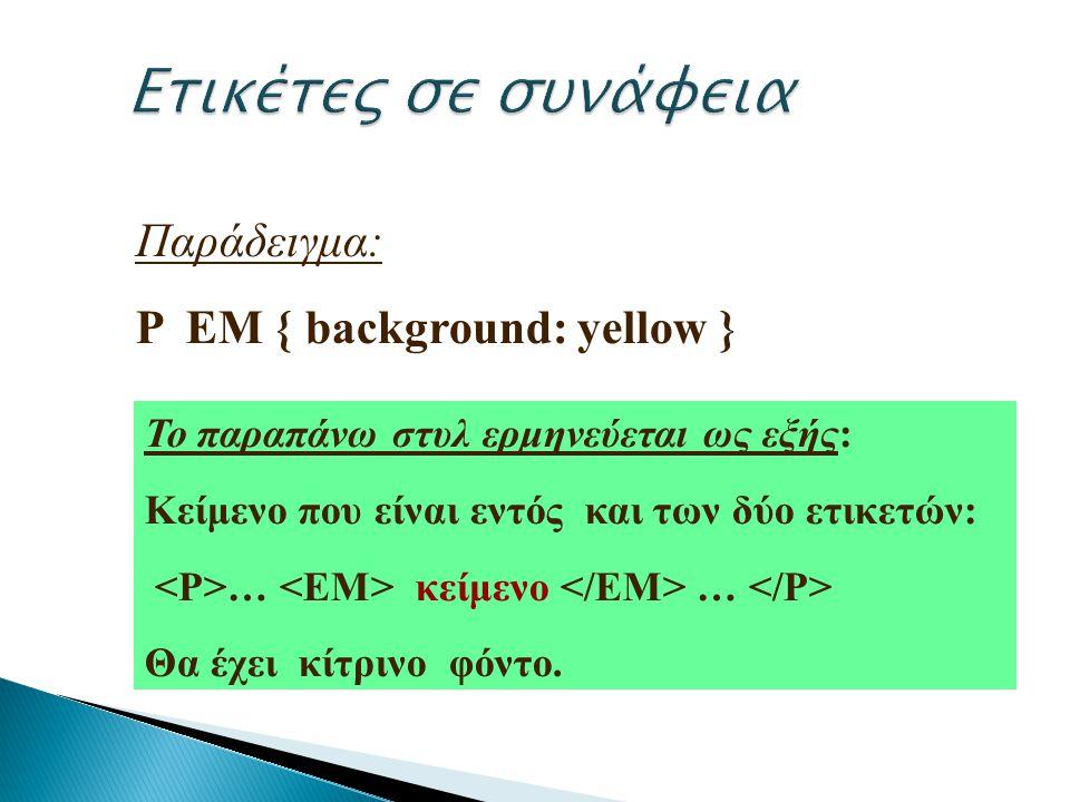 Παράδειγμα: P EM { background: yellow } Το παραπάνω στυλ ερμηνεύεται ως εξής: Κείμενο που είναι εντός και των δύο ετικετών: … κείμενο … Θα έχει κίτριν