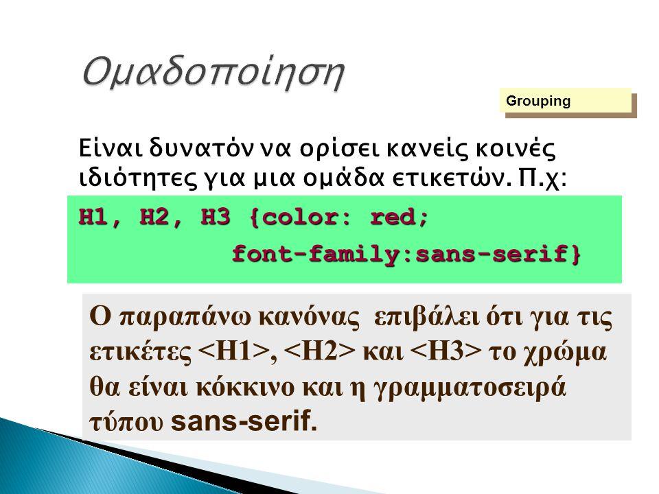 Είναι δυνατόν να ορίσει κανείς κοινές ιδιότητες για μια ομάδα ετικετών. Π.χ: H1, H2, H3 {color: red; font-family:sans-serif} font-family:sans-serif} G