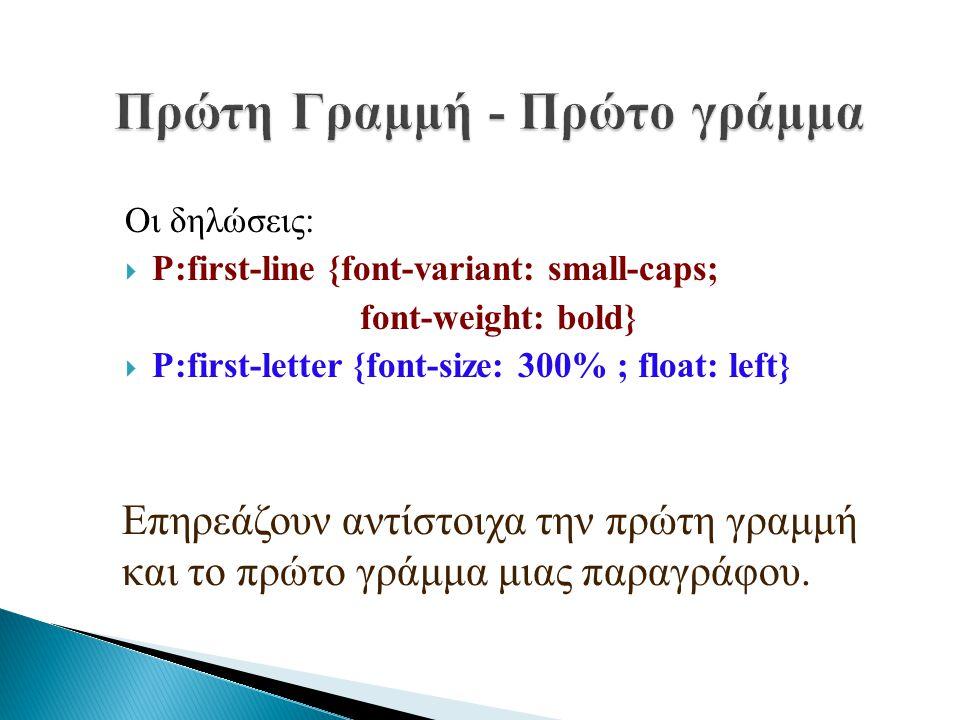 Οι δηλώσεις:  P:first-line {font-variant: small-caps; font-weight: bold}  P:first-letter {font-size: 300% ; float: left} Επηρεάζουν αντίστοιχα την π