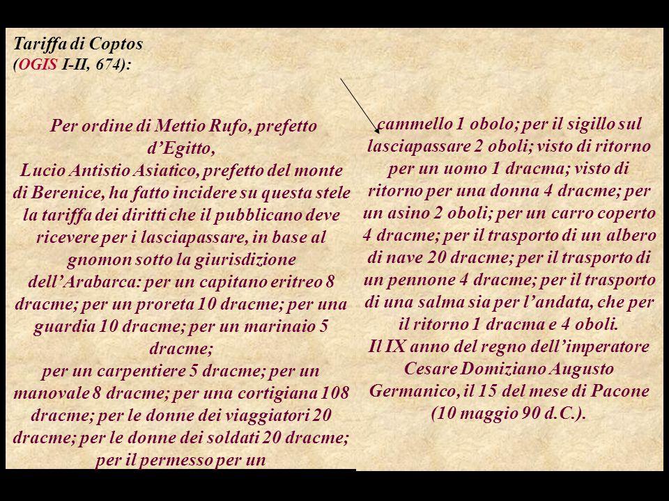 Tariffa di Coptos (OGIS I-II, 674): Per ordine di Mettio Rufo, prefetto d'Egitto, Lucio Antistio Asiatico, prefetto del monte di Berenice, ha fatto incidere su questa stele la tariffa dei diritti che il pubblicano deve ricevere per i lasciapassare, in base al gnomon sotto la giurisdizione dell'Arabarca: per un capitano eritreo 8 dracme; per un proreta 10 dracme; per una guardia 10 dracme; per un marinaio 5 dracme; per un carpentiere 5 dracme; per un manovale 8 dracme; per una cortigiana 108 dracme; per le donne dei viaggiatori 20 dracme; per le donne dei soldati 20 dracme; per il permesso per un cammello 1 obolo; per il sigillo sul lasciapassare 2 oboli; visto di ritorno per un uomo 1 dracma; visto di ritorno per una donna 4 dracme; per un asino 2 oboli; per un carro coperto 4 dracme; per il trasporto di un albero di nave 20 dracme; per il trasporto di un pennone 4 dracme; per il trasporto di una salma sia per l'andata, che per il ritorno 1 dracma e 4 oboli.