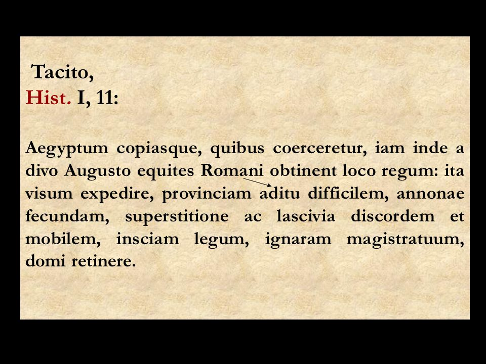 Tacito, Hist. I, 11: Aegyptum copiasque, quibus coerceretur, iam inde a divo Augusto equites Romani obtinent loco regum: ita visum expedire, provincia