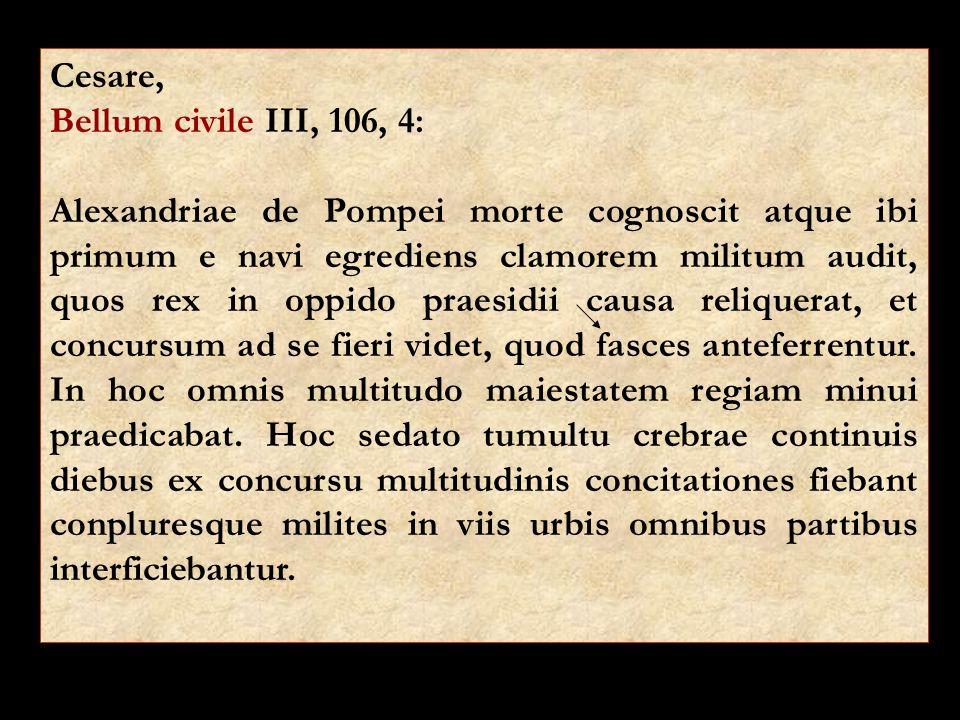 Cesare, Bellum civile III, 106, 4: Alexandriae de Pompei morte cognoscit atque ibi primum e navi egrediens clamorem militum audit, quos rex in oppido praesidii causa reliquerat, et concursum ad se fieri videt, quod fasces anteferrentur.