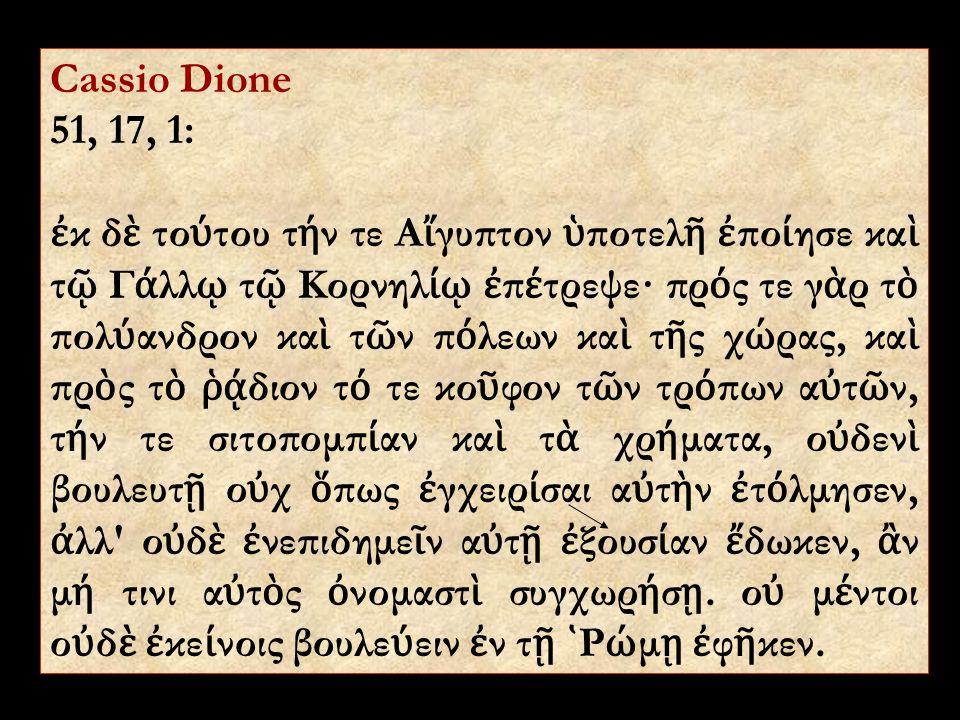 Cassio Dione 51, 17, 1: ἐ κ δ ὲ το ύ του τ ή ν τε Α ἴ γυπτον ὑ ποτελ ῆ ἐ πο ί ησε κα ὶ τ ῷ Γ ά λλ ῳ τ ῷ Κορνηλ ίῳ ἐ π έ τρεψε· πρ ό ς τε γ ὰ ρ τ ὸ πολ