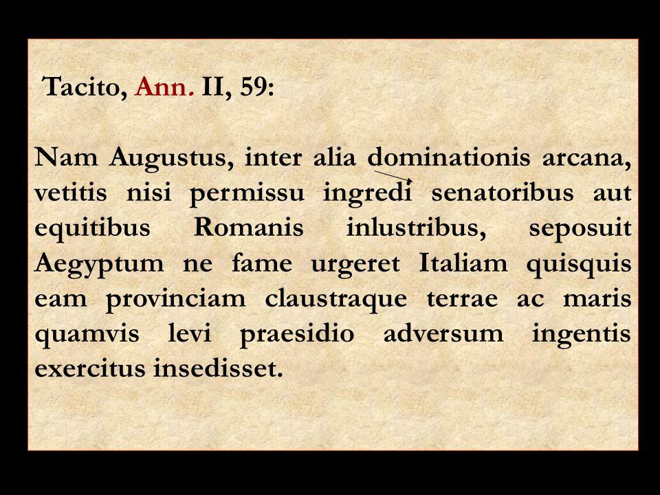 Tacito, Ann. II, 59: Nam Augustus, inter alia dominationis arcana, vetitis nisi permissu ingredi senatoribus aut equitibus Romanis inlustribus, seposu