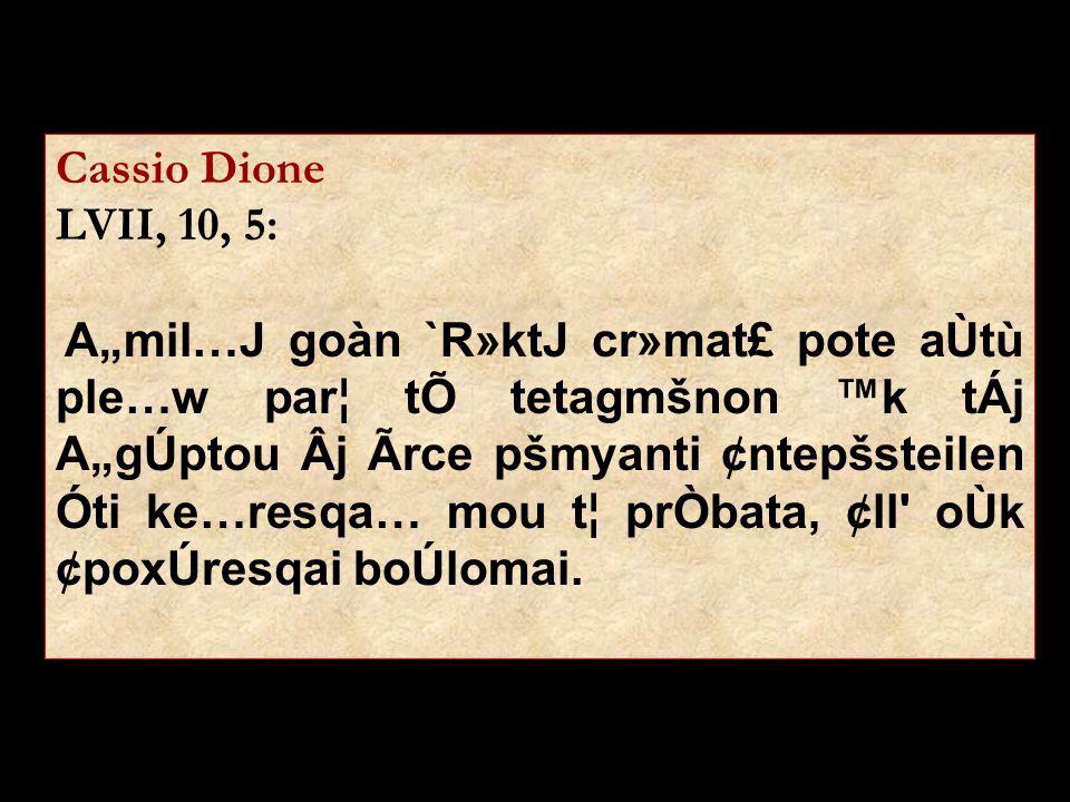 "Cassio Dione LVII, 10, 5: A""mil…J goàn `R»ktJ cr»mat£ pote aÙtù ple…w par¦ tÕ tetagmšnon ™k tÁj A""gÚptou Âj Ãrce pšmyanti ¢ntepšsteilen Óti ke…resqa…"
