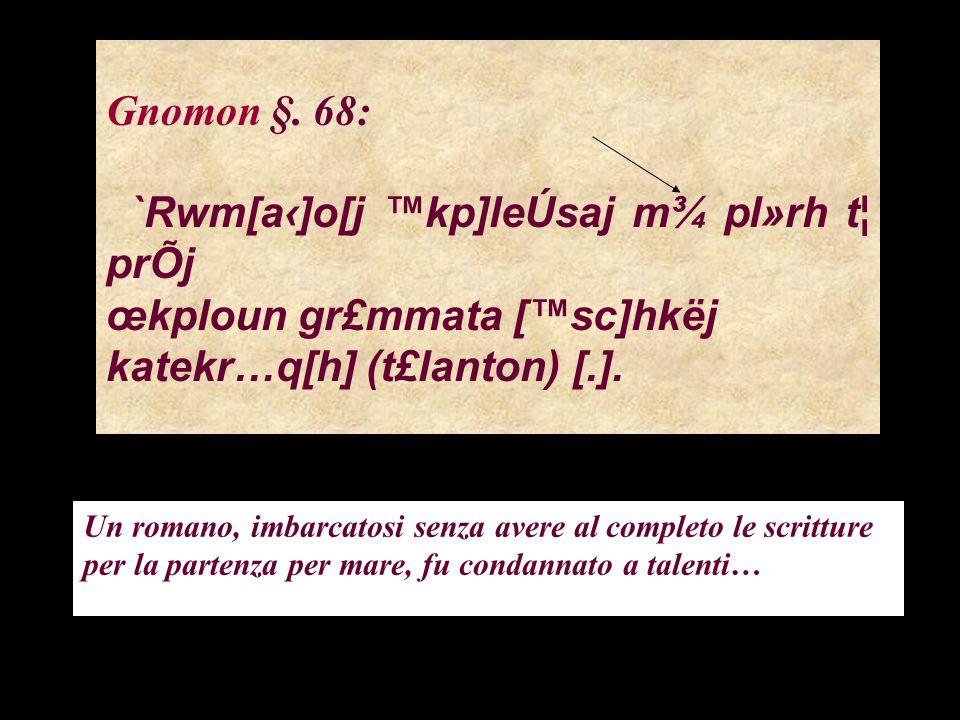 Gnomon §. 68: `Rwm[a‹]o[j ™kp]leÚsaj m¾ pl»rh t¦ prÕj œkploun gr£mmata [™sc]hkëj katekr…q[h] (t£lanton) [.]. Un romano, imbarcatosi senza avere al com
