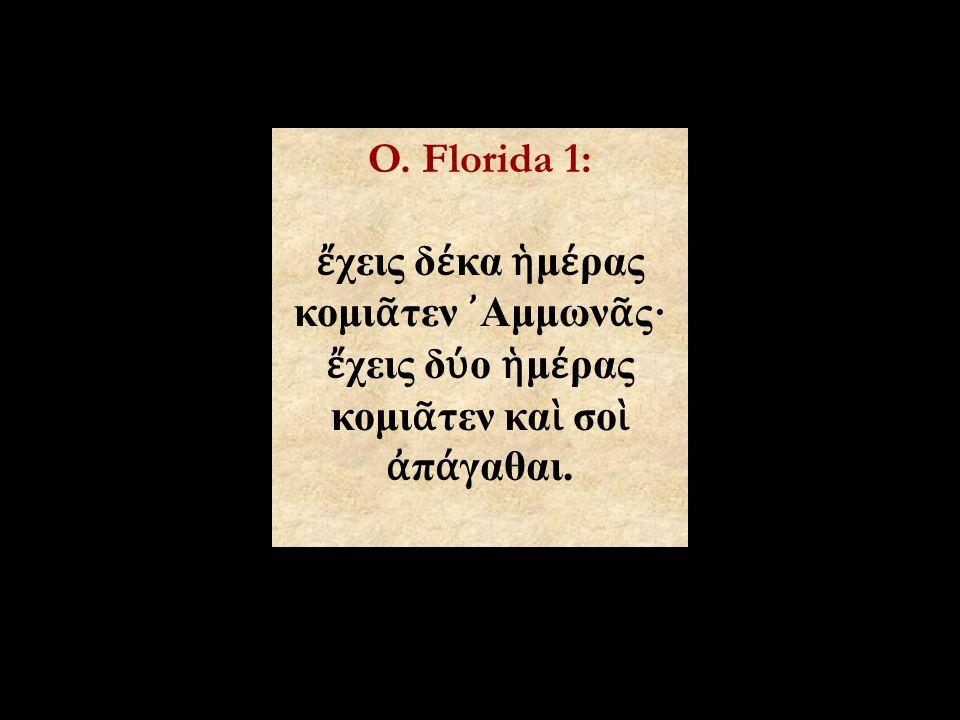 O. Florida 1: ἔ χεις δ έ κα ἡ μ έ ρας κομι ᾶ τεν ᾿ Αμμων ᾶ ς · ἔ χεις δ ύ ο ἡ μ έ ρας κομι ᾶ τεν κα ὶ σο ὶ ἀ π ά γαθαι.