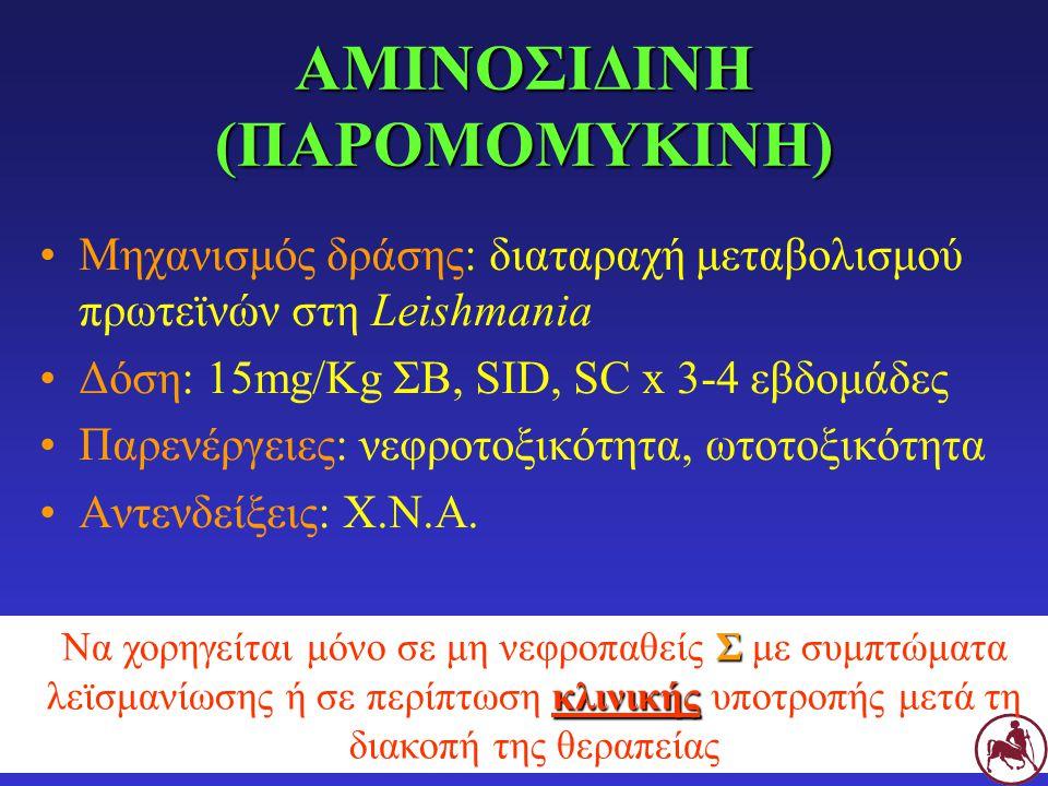 ΑΜΙΝΟΣΙΔΙΝΗ (ΠΑΡΟΜΟΜΥΚΙΝΗ) Μηχανισμός δράσης: διαταραχή μεταβολισμού πρωτεϊνών στη Leishmania Δόση: 15mg/Kg ΣΒ, SID, SC x 3-4 εβδομάδες Παρενέργειες:
