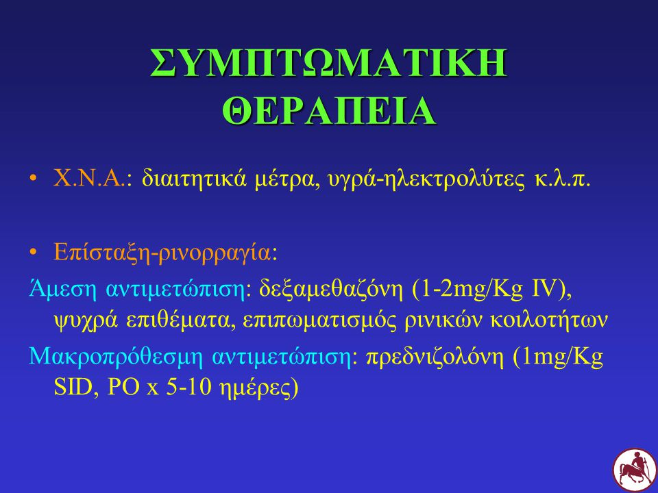 ΣΥΜΠΤΩΜΑΤΙΚΗ ΘΕΡΑΠΕΙΑ Χ.Ν.Α.: διαιτητικά μέτρα, υγρά-ηλεκτρολύτες κ.λ.π. Επίσταξη-ρινορραγία: Άμεση αντιμετώπιση: δεξαμεθαζόνη (1-2mg/Kg IV), ψυχρά επ