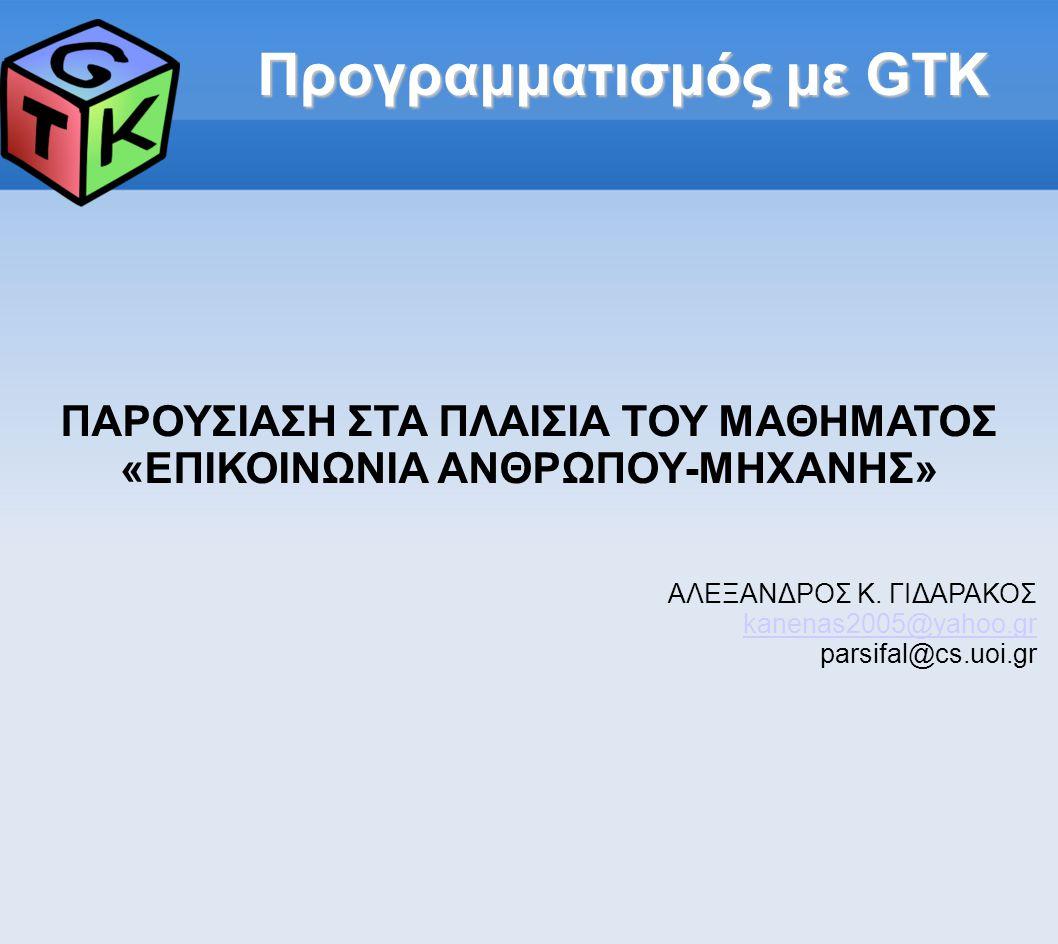 Πηγές 1.GTK+ Official Website: http://www.gtk.org 2.GTK+ 2.0 Official Tutorial: http://www.gtk.org/tutorial/ 3.Widget toolkits - Wikipedia: http://en.wikipedia.org/wiki/Widget_toolkit 4.GTK+ - Wikipedia: http://en.wikipedia.org/wiki/GTKhttp://en.wikipedia.org/wiki/GTK+ (GTK logo) 5.GTK+ / Gnome Application Development: http://developer.gnome.org/doc/GGAD/