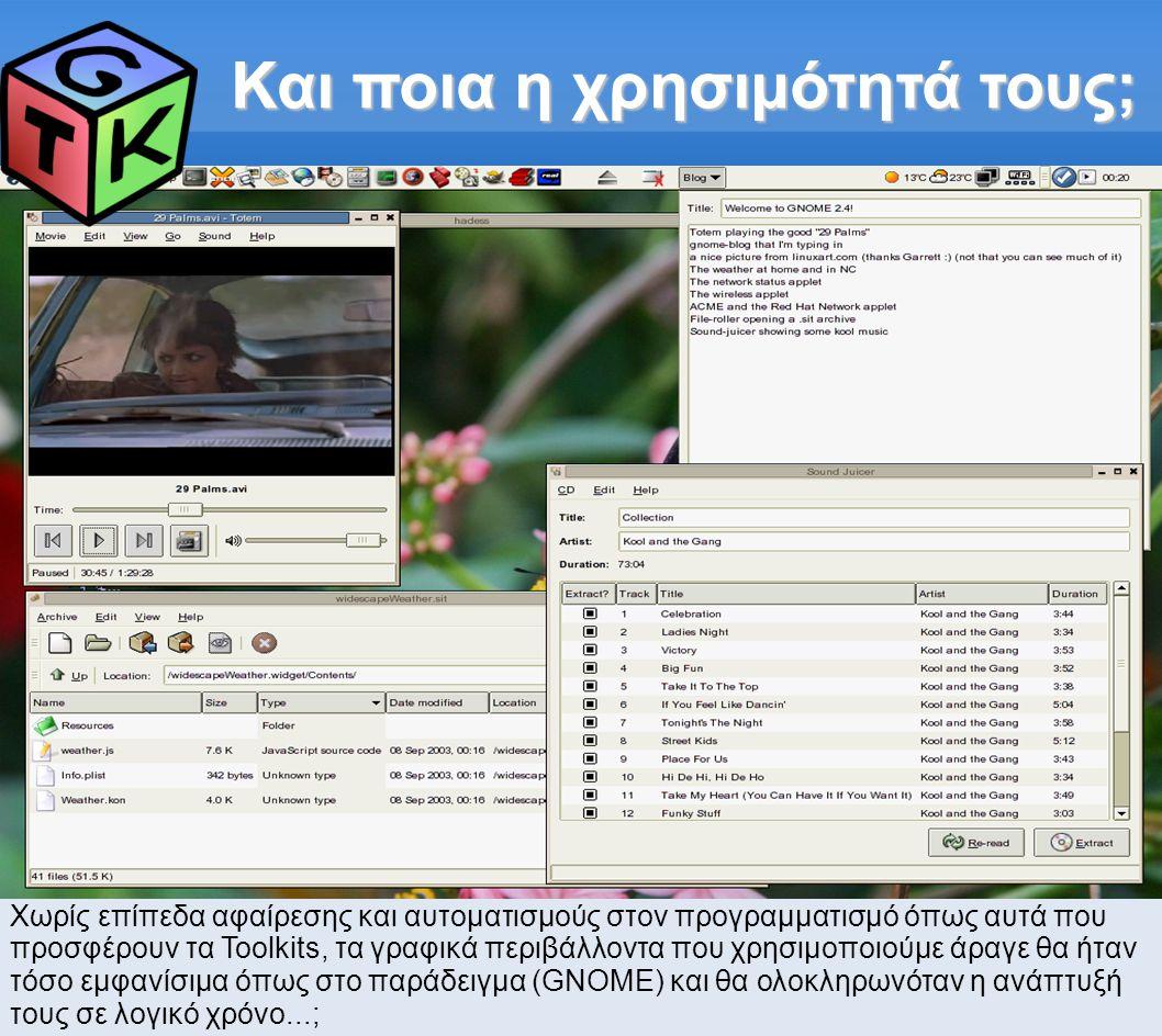 Στα ενδότερα του GTK (1) #include static gint delete_event_cb(GtkWidget* w, GdkEventAny* e, gpointer data); static void button_click_cb(GtkWidget* w, gpointer data); int main(int argc, char* argv[]) { GtkWidget* window; GtkWidget* button; GtkWidget* label; gtk_init(&argc, &argv); window = gtk_window_new(GTK_WINDOW_TOPLEVEL); button = gtk_button_new(); label = gtk_label_new( Hello, World! ); gtk_container_add(GTK_CONTAINER(button), label); gtk_container_add(GTK_CONTAINER(window), button); gtk_window_set_title(GTK_WINDOW(window), Hello ); gtk_container_set_border_width(GTK_CONTAINER(button), 10); gtk_signal_connect(GTK_OBJECT(window), delete_event , GTK_SIGNAL_FUNC(delete_event_cb), NULL); gtk_signal_connect(GTK_OBJECT(button), clicked , GTK_SIGNAL_FUNC(button_click_cb), label); gtk_widget_show_all(window); gtk_main(); return 0; } static gint delete_event_cb(GtkWidget* window, GdkEventAny* e, gpointer data) { gtk_main_quit(); return FALSE; } static void button_click_cb(GtkWidget* w, gpointer data) { GtkWidget* label; gchar* text; gchar* tmp; label = GTK_WIDGET(data); gtk_label_get(GTK_LABEL(label), &text); tmp = g_strdup(text); g_strreverse(tmp); gtk_label_set_text(GTK_LABEL(label), tmp); g_free(tmp); } Ένα «μικρό»* HelloWorld :p * Στην Πληροφορική, όπως και στη ζωή, έννοιες όπως «απλό», «μικρό», «γρήγορο» κλπ, είναι πάντα σχετικές....