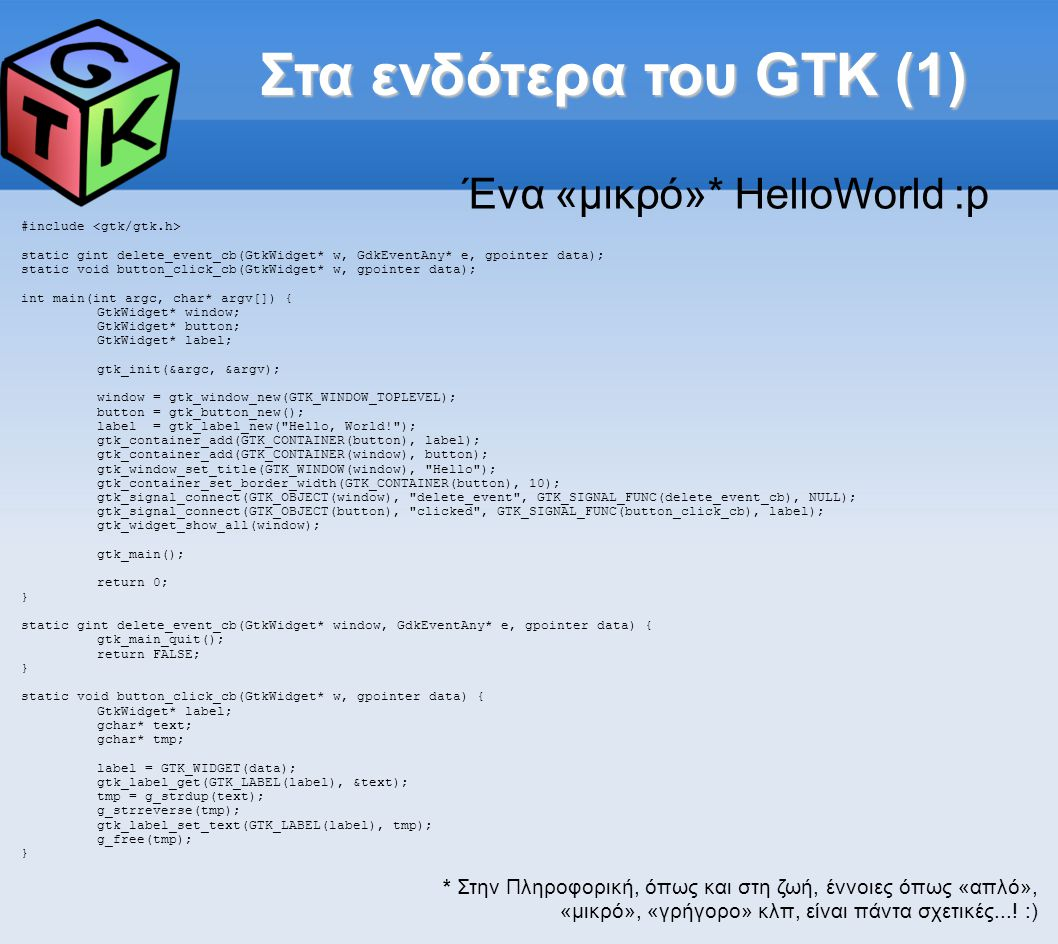 Στα ενδότερα του GTK (1)‏ #include static gint delete_event_cb(GtkWidget* w, GdkEventAny* e, gpointer data); static void button_click_cb(GtkWidget* w, gpointer data); int main(int argc, char* argv[]) { GtkWidget* window; GtkWidget* button; GtkWidget* label; gtk_init(&argc, &argv); window = gtk_window_new(GTK_WINDOW_TOPLEVEL); button = gtk_button_new(); label = gtk_label_new( Hello, World! ); gtk_container_add(GTK_CONTAINER(button), label); gtk_container_add(GTK_CONTAINER(window), button); gtk_window_set_title(GTK_WINDOW(window), Hello ); gtk_container_set_border_width(GTK_CONTAINER(button), 10); gtk_signal_connect(GTK_OBJECT(window), delete_event , GTK_SIGNAL_FUNC(delete_event_cb), NULL); gtk_signal_connect(GTK_OBJECT(button), clicked , GTK_SIGNAL_FUNC(button_click_cb), label); gtk_widget_show_all(window); gtk_main(); return 0; } static gint delete_event_cb(GtkWidget* window, GdkEventAny* e, gpointer data) { gtk_main_quit(); return FALSE; } static void button_click_cb(GtkWidget* w, gpointer data) { GtkWidget* label; gchar* text; gchar* tmp; label = GTK_WIDGET(data); gtk_label_get(GTK_LABEL(label), &text); tmp = g_strdup(text); g_strreverse(tmp); gtk_label_set_text(GTK_LABEL(label), tmp); g_free(tmp); } Ένα «μικρό»* HelloWorld :p * Στην Πληροφορική, όπως και στη ζωή, έννοιες όπως «απλό», «μικρό», «γρήγορο» κλπ, είναι πάντα σχετικές....