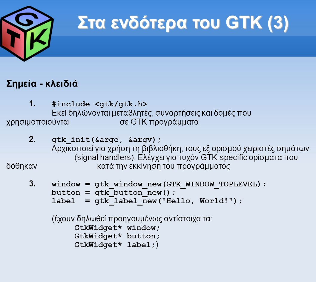 Αντικειμενοστρέφεια σε C;;; 1.Υλοποίηση custom συστήματος αντικειμένωνΑντικειμενοστρεφή χαρακτηριστικά (κληρονομικότητα-εικονικές συναρτήσεις) 2.Προσανατολισμός στο χρόνο εκτέλεσηςΕυκολότερη ανάπτυξη bindings και οπτικών εργαλείων για το GTK σε managed (interpreted) γλώσσες 3.Βασικά αντικείμενα τα widgets: Υποκλάσεις της βασικής κλάσης GtkWidget 4.Αναφορά σε widgets με δείκτη GtkWidget* Δημιουργία/αρχικοποίηση gtk_ _new() Επιστρέφει δείκτη τύπου GtkWidget* προς το νέο αντικείμενο 5.Χειρισμός αντικειμένων με χρήση των μεθόδων του Ξεκινούν με το όνομα του τύπου στον οποίον επενεργούν και δέχονται ως πρώτο όρισμα δείκτη προς αντικείμενο τέτοιου τύπου.