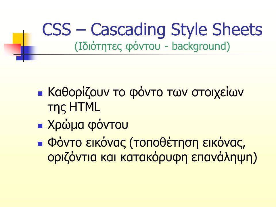 CSS – Cascading Style Sheets (Ιδιότητα background-attachment) Καθορίζει αν η εικόνα στο φόντο θα κυλάει ή όχι μαζί με το κείμενο ΤιμήΠεριγραφή scrollΗ εικόνα θα κυλάει μαζί με το κείμενο fixedΗ εικόνα δεν θα κυλάει μαζί με το κείμενο (παραμένει σταθερή)