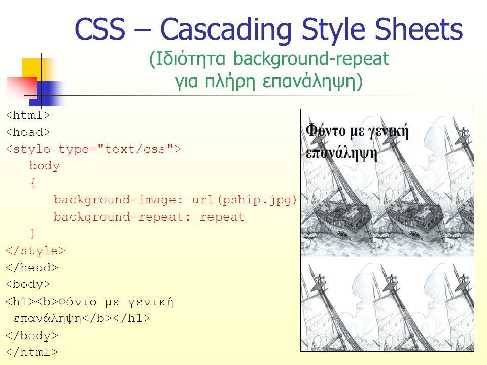 CSS – Cascading Style Sheets (Ιδιότητα background-repeat για πλήρη επανάληψη) body { background-image: url(pship.jpg); background-repeat: repeat } Φόν