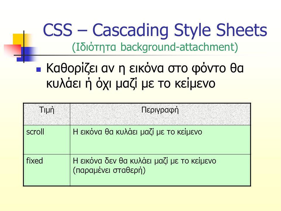 CSS – Cascading Style Sheets (Ιδιότητα background-attachment) Καθορίζει αν η εικόνα στο φόντο θα κυλάει ή όχι μαζί με το κείμενο ΤιμήΠεριγραφή scrollΗ