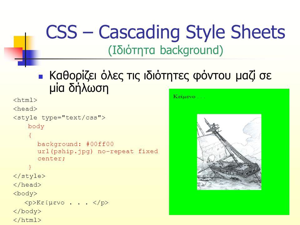 CSS – Cascading Style Sheets (Ιδιότητα background) Καθορίζει όλες τις ιδιότητες φόντου μαζί σε μία δήλωση body { background: #00ff00 url(pship.jpg) no