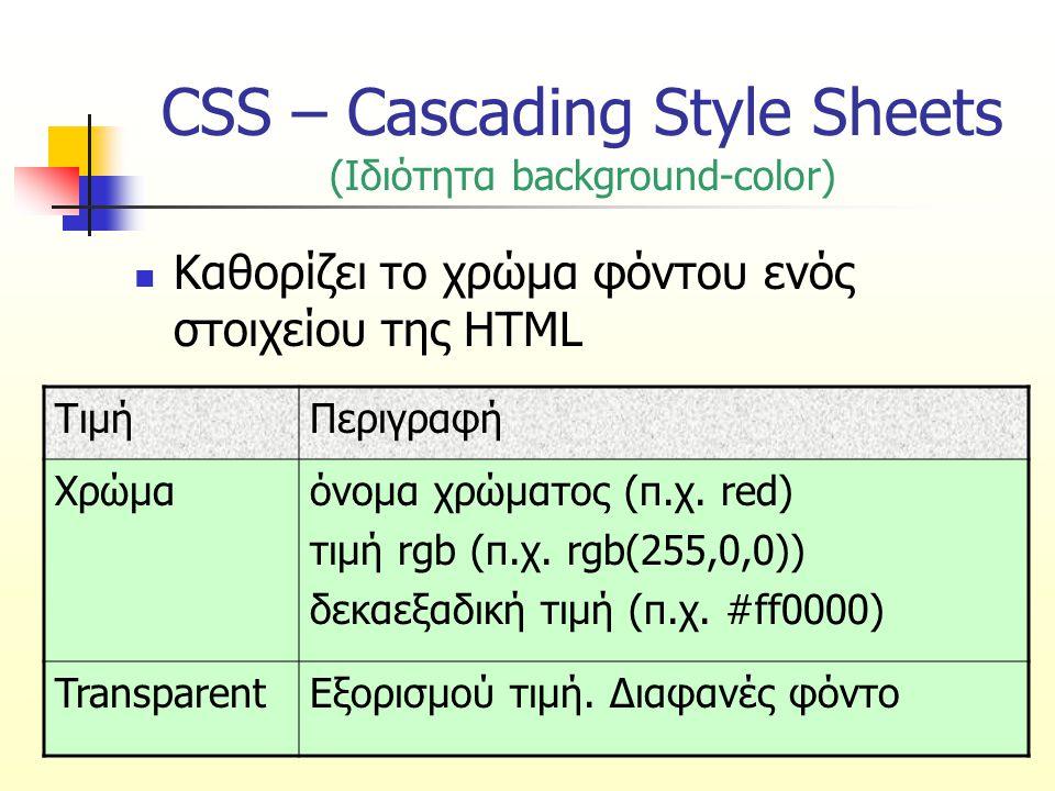 CSS – Cascading Style Sheets (Ιδιότητα background-position) Καθορίζει τη θέση της εικόνας φόντου – εξορισμού θέση πάνω αριστερά ΤιμήΠεριγραφή top left top center top right center left center center right bottom left bottom center bottom right Πάνω αριστερά Πάνω κέντρο Πάνω δεξιά Μέση αριστερά Μέση κέντρο Μέση δεξιά Κάτω αριστερά Κάτω κέντρο Κάτω δεξιά x% y%Οριζόντια και κατακόρυφη απόσταση από την πάνω αριστερή γωνία σε ποσοστό της οθόνης xpos yposΟριζόντια και κατακόρυφη απόσταση από την πάνω αριστερή γωνία σε pixel Αν καθοριστεί μόνο μία παράμετρος, η δεύτερη θα είναι εξορισμού center