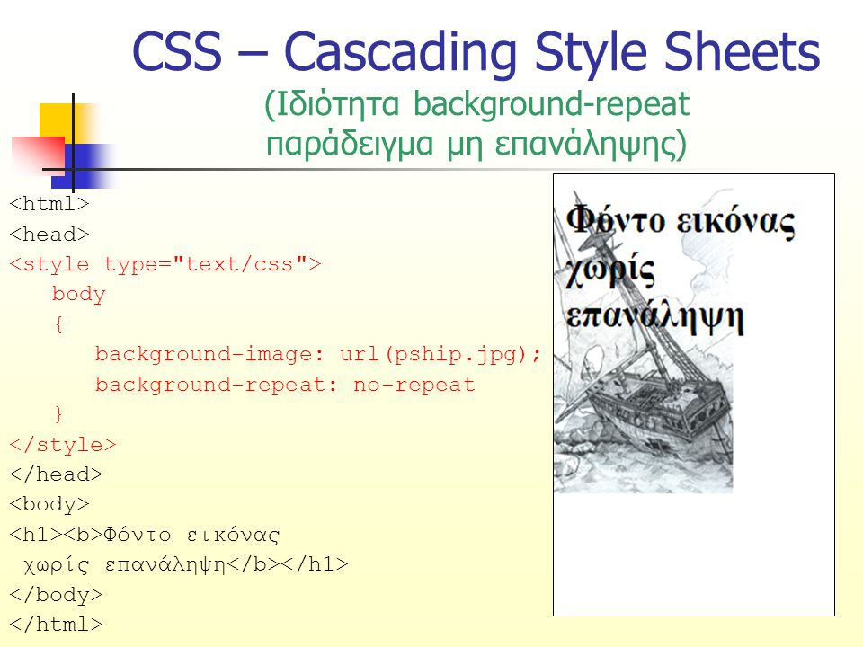 CSS – Cascading Style Sheets (Ιδιότητα background-repeat παράδειγμα μη επανάληψης) body { background-image: url(pship.jpg); background-repeat: no-repeat } Φόντο εικόνας χωρίς επανάληψη