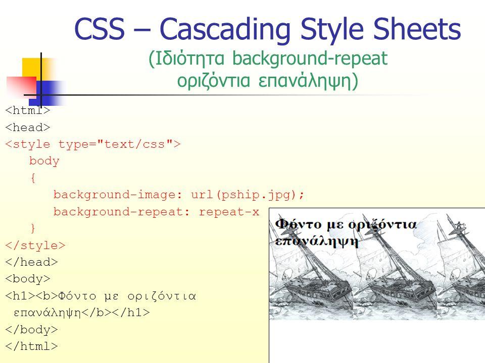 CSS – Cascading Style Sheets (Ιδιότητα background-repeat οριζόντια επανάληψη) body { background-image: url(pship.jpg); background-repeat: repeat-x } Φόντο με οριζόντια επανάληψη