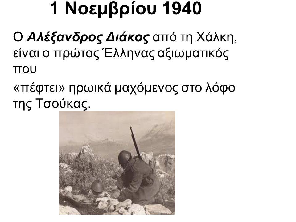 1 Νοεµβρίου 1940 Ο Αλέξανδρος Διάκος από τη Χάλκη, είναι ο πρώτος Έλληνας αξιωµατικός που «πέφτει» ηρωικά µαχόµενος στο λόφο της Τσούκας.