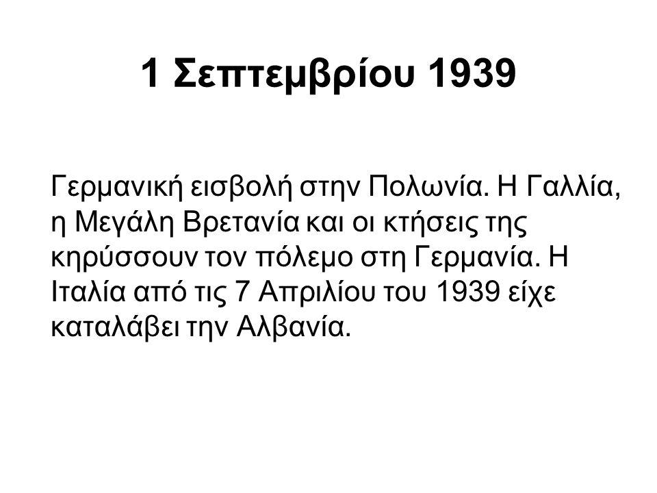 1 Σεπτεµβρίου 1939 Γερµανική εισβολή στην Πολωνία. Η Γαλλία, η Μεγάλη Βρετανία και οι κτήσεις της κηρύσσουν τον πόλεµο στη Γερµανία. Η Ιταλία από τις