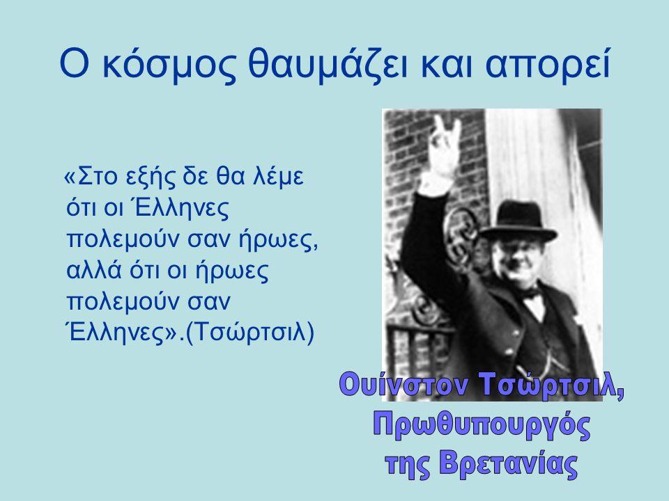 Ο κόσμος θαυμάζει και απορεί «Στο εξής δε θα λέμε ότι οι Έλληνες πολεμούν σαν ήρωες, αλλά ότι οι ήρωες πολεμούν σαν Έλληνες».(Τσώρτσιλ)