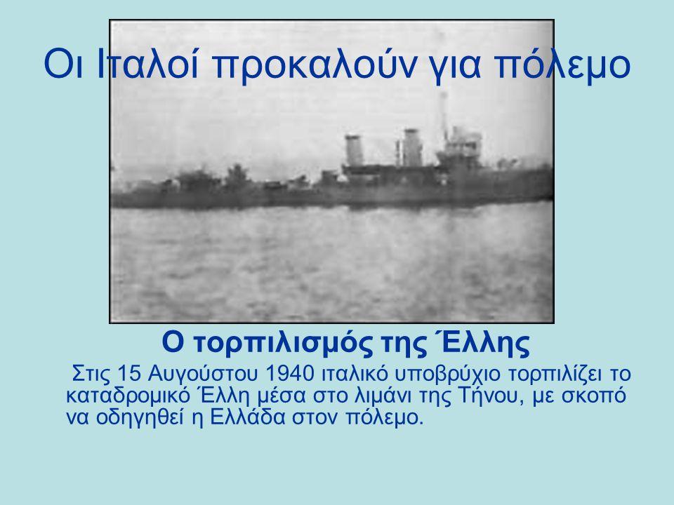 Ο τορπιλισμός της Έλλης Στις 15 Αυγούστου 1940 ιταλικό υποβρύχιο τορπιλίζει το καταδρομικό Έλλη μέσα στο λιμάνι της Τήνου, με σκοπό να οδηγηθεί η Ελλάδα στον πόλεμο.