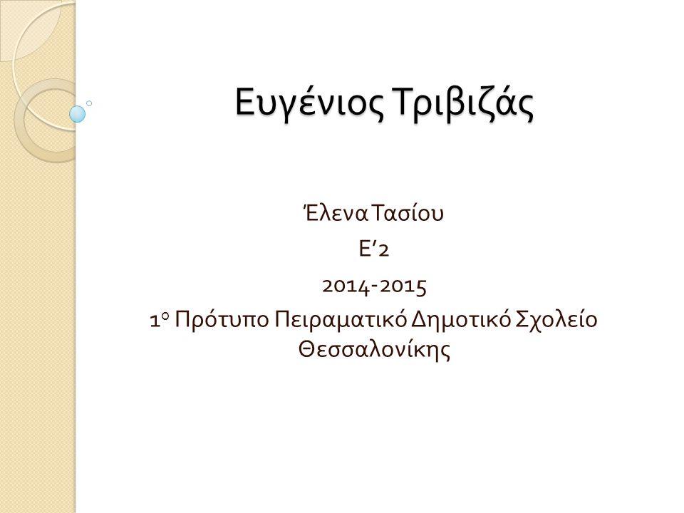 Ευγένιος Τριβιζάς Έλενα Τασίου Ε '2 2014-2015 1 ο Πρότυπο Πειραματικό Δημοτικό Σχολείο Θεσσαλονίκης
