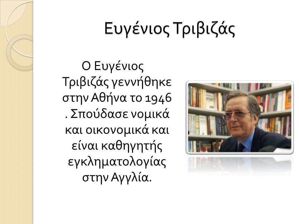 Ευγένιος Τριβιζάς Ο Ευγένιος Τριβιζάς γεννήθηκε στην Αθήνα το 1946. Σπούδασε νομικά και οικονομικά και είναι καθηγητής εγκληματολογίας στην Αγγλία.