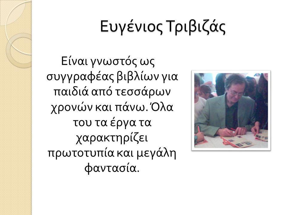 Ευγένιος Τριβιζάς Είναι γνωστός ως συγγραφέας βιβλίων για παιδιά από τεσσάρων χρονών και πάνω. Όλα του τα έργα τα χαρακτηρίζει πρωτοτυπία και μεγάλη φ