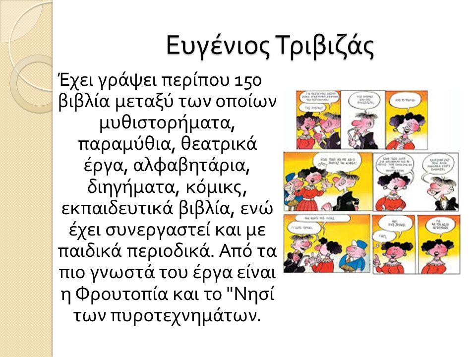 Ευγένιος Τριβιζάς Έχει γράψει περίπου 150 βιβλία μεταξύ των οποίων μυθιστορήματα, παραμύθια, θεατρικά έργα, αλφαβητάρια, διηγήματα, κόμικς, εκπαιδευτι