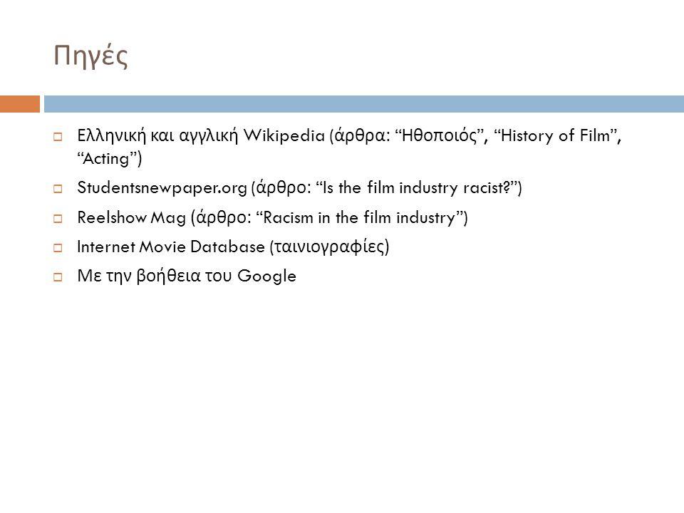 Πηγές  Ελληνική και αγγλική Wikipedia ( άρθρα : H θοποιός , History of Film , Acting )  Studentsnewpaper.org ( άρθρο : Is the film industry racist )  Reelshow Mag ( άρθρο : Racism in the film industry )  Internet Movie Database ( ταινιογραφίες )  Με την βοήθεια του Google