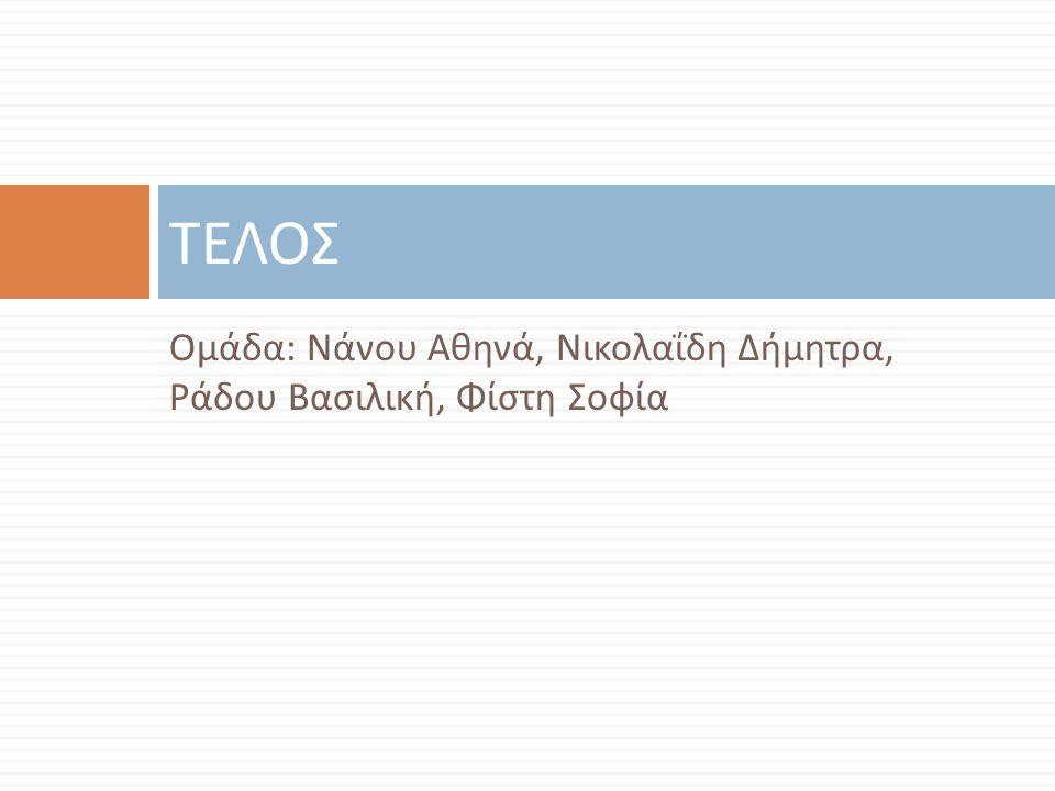 Ομάδα : Νάνου Αθηνά, Νικολαΐδη Δήμητρα, Ράδου Βασιλική, Φίστη Σοφία ΤΕΛΟΣ