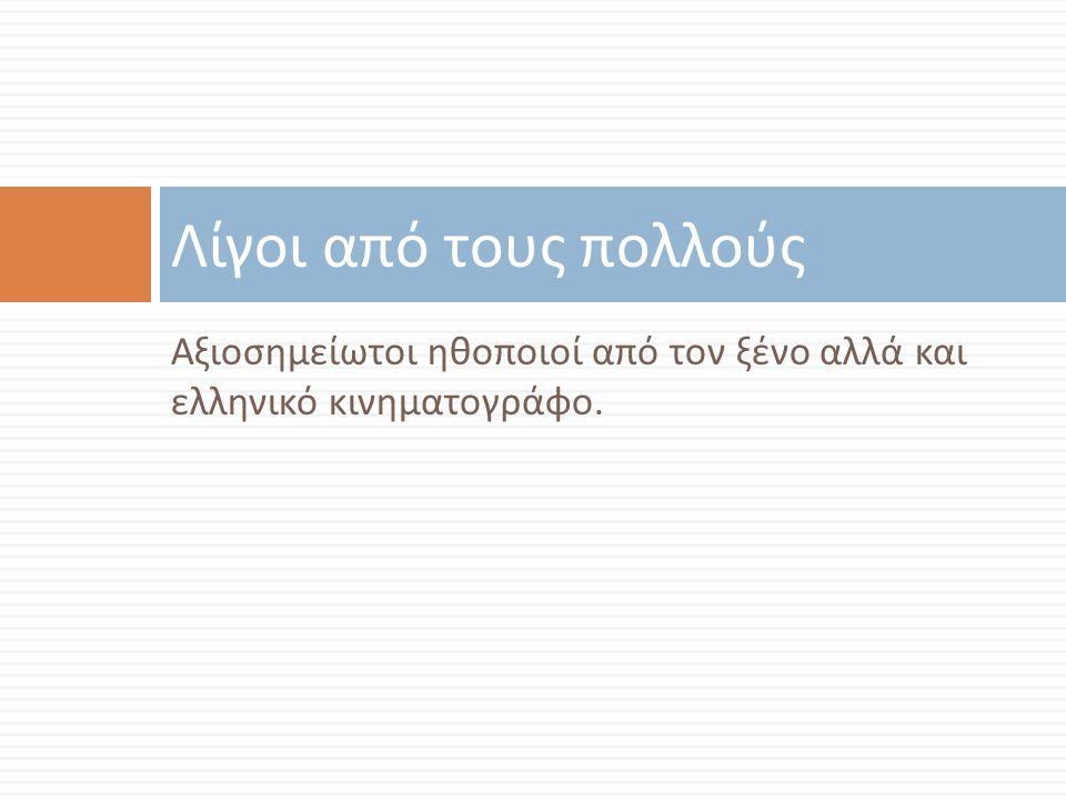 Αξιοσημείωτοι ηθοποιοί από τον ξένο αλλά και ελληνικό κινηματογράφο. Λίγοι από τους πολλούς