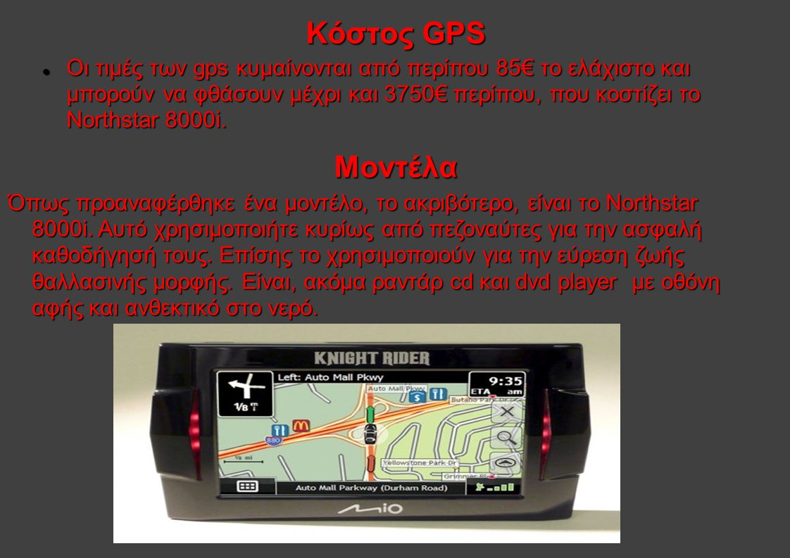 Κάποια συνηθισμένα μοντέλα είναι τα παρακάτω: Mio PNA Moov200: Ενημερωμένο και ολοκληρωμένο χάρτη της Ελλάδας, ελληνικό πληκτρολόγιο και φωνητικές εντολές στα ελληνικά.