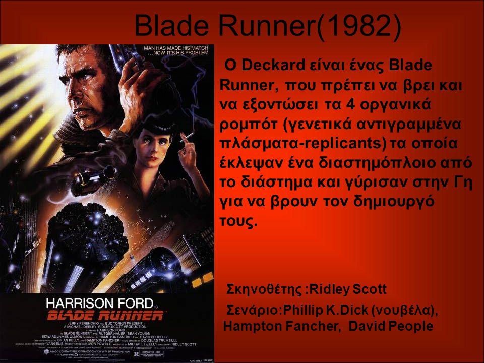Blade Runner(1982) Ο Deckard είναι ένας Blade Runner, που πρέπει να βρει και να εξοντώσει τα 4 οργανικά ρομπότ (γενετικά αντιγραμμένα πλάσματα-replicants) τα οποία έκλεψαν ένα διαστημόπλοιο από το διάστημα και γύρισαν στην Γη για να βρουν τον δημιουργό τους.