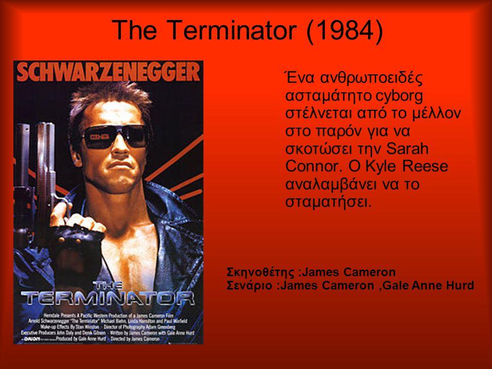 The Terminator (1984) Ένα ανθρωποειδές ασταμάτητο cyborg στέλνεται από το μέλλον στο παρόν για να σκοτώσει την Sarah Connor.