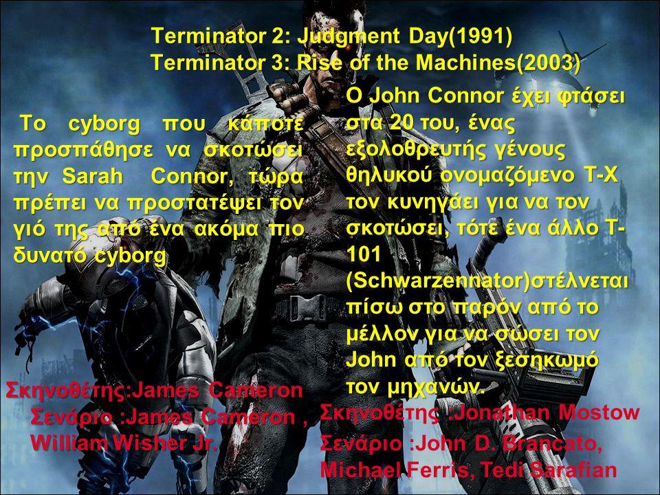 Terminator 2: Judgment Day(1991) Terminator 3: Rise of the Machines(2003) Το cyborg που κάποτε προσπάθησε να σκοτώσει την Sarah Connor, τώρα πρέπει να προστατέψει τον γιό της από ένα ακόμα πιο δυνατό cyborg Το cyborg που κάποτε προσπάθησε να σκοτώσει την Sarah Connor, τώρα πρέπει να προστατέψει τον γιό της από ένα ακόμα πιο δυνατό cyborg.