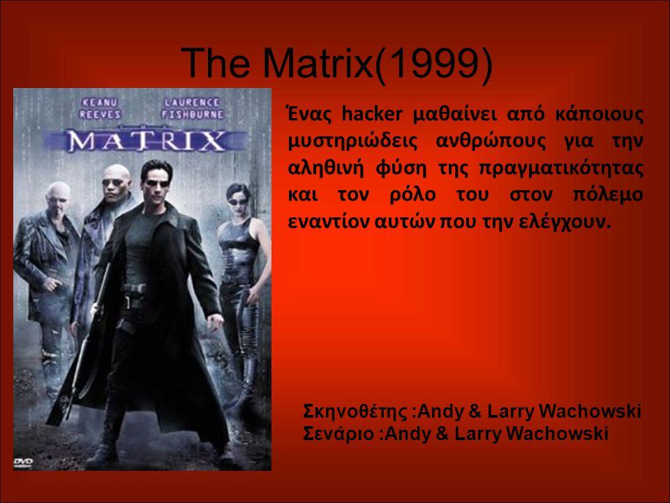 The Matrix(1999) Ένας hacker μαθαίνει από κάποιους μυστηριώδεις ανθρώπους για την αληθινή φύση της πραγματικότητας και τον ρόλο του στον πόλεμο εναντίον αυτών που την ελέγχουν.