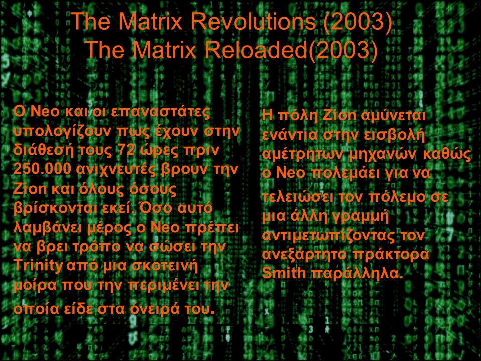 The Matrix Revolutions (2003) The Matrix Reloaded(2003) Ο Neo και οι επαναστάτες υπολογίζουν πως έχουν στην διάθεσή τους 72 ώρες πριν 250.000 ανιχνευτές βρουν την Zion και όλους όσους βρίσκονται εκεί.