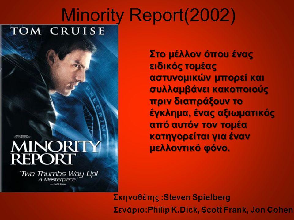 Minority Report(2002) Στο μέλλον όπου ένας ειδικός τομέας αστυνομικών μπορεί και συλλαμβάνει κακοποιούς πριν διαπράξουν το έγκλημα, ένας αξιωματικός από αυτόν τον τομέα κατηγορείται για έναν μελλοντικό φόνο.