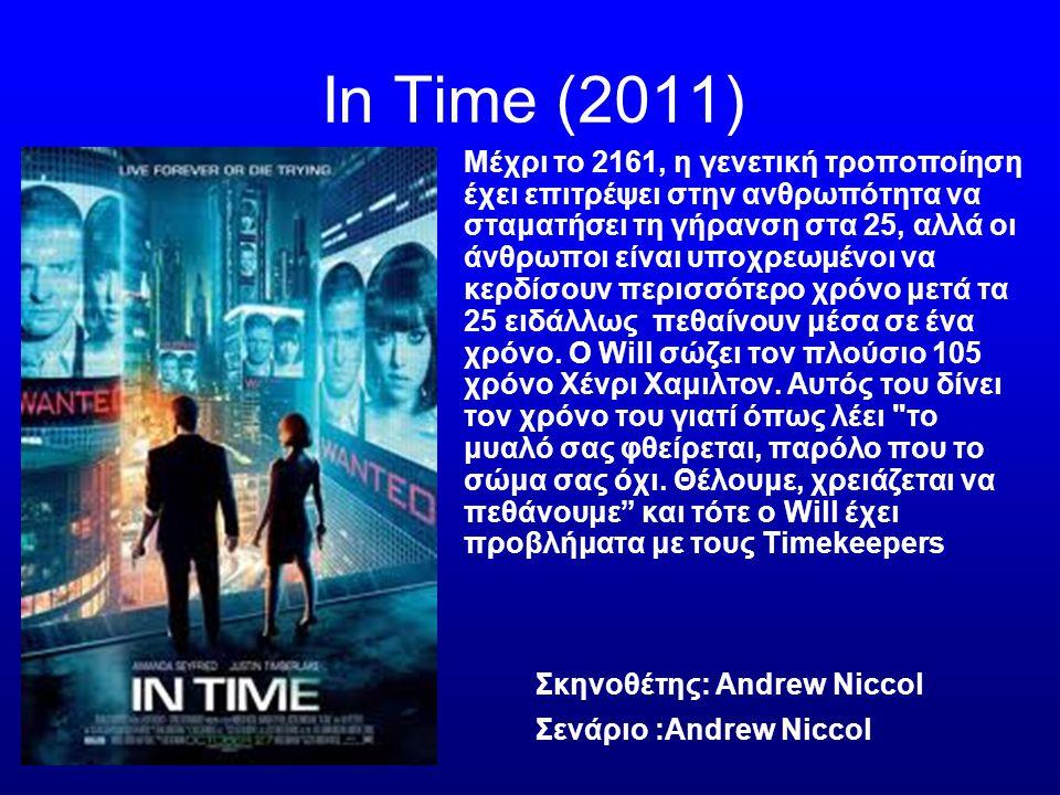Ιn Time (2011) Μέχρι το 2161, η γενετική τροποποίηση έχει επιτρέψει στην ανθρωπότητα να σταματήσει τη γήρανση στα 25, αλλά οι άνθρωποι είναι υποχρεωμένοι να κερδίσουν περισσότερο χρόνο μετά τα 25 ειδάλλως πεθαίνουν μέσα σε ένα χρόνο.
