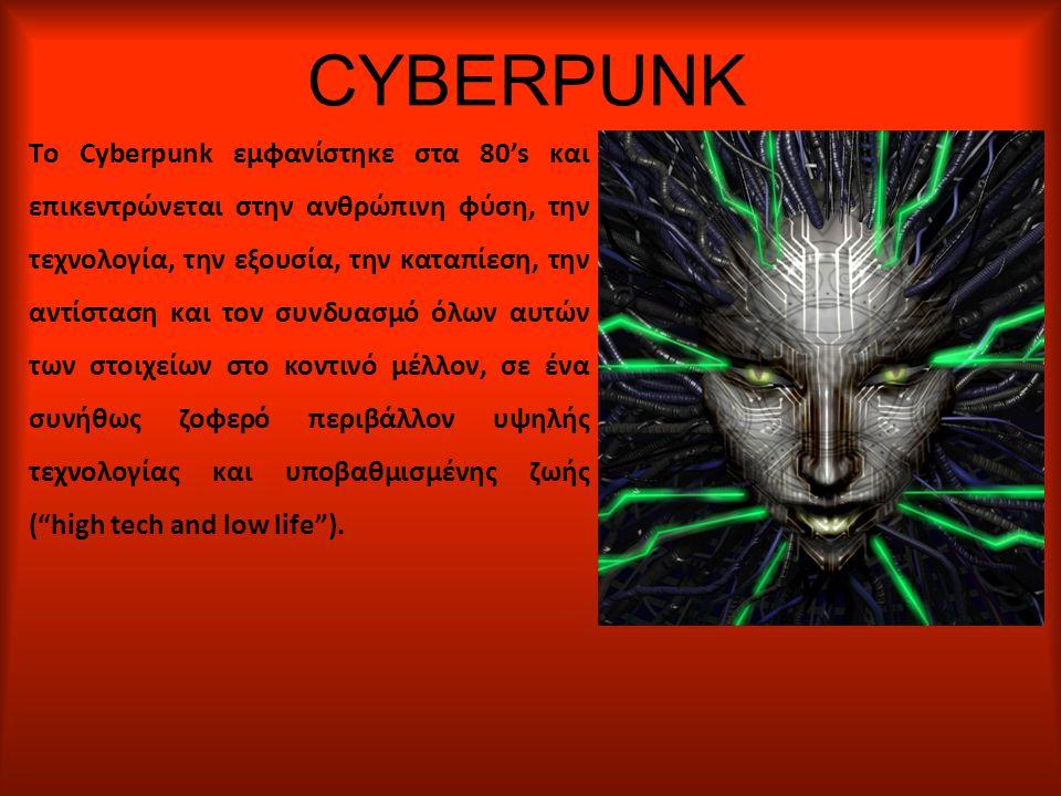 CYBERPUNK Το Cyberpunk εμφανίστηκε στα 80's και επικεντρώνεται στην ανθρώπινη φύση, την τεχνολογία, την εξουσία, την καταπίεση, την αντίσταση και τον συνδυασμό όλων αυτών των στοιχείων στο κοντινό μέλλον, σε ένα συνήθως ζοφερό περιβάλλον υψηλής τεχνολογίας και υποβαθμισμένης ζωής ( high tech and low life ).