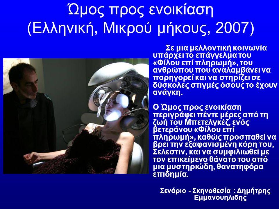 Ώμος προς ενοικίαση (Ελληνική, Μικρού μήκους, 2007) Σε μια μελλοντική κοινωνία υπάρχει το επάγγελμα του «Φίλου επί πληρωμή», του ανθρώπου που αναλαμβάνει να παρηγορεί και να στηρίζει σε δύσκολες στιγμές όσους το έχουν ανάγκη.