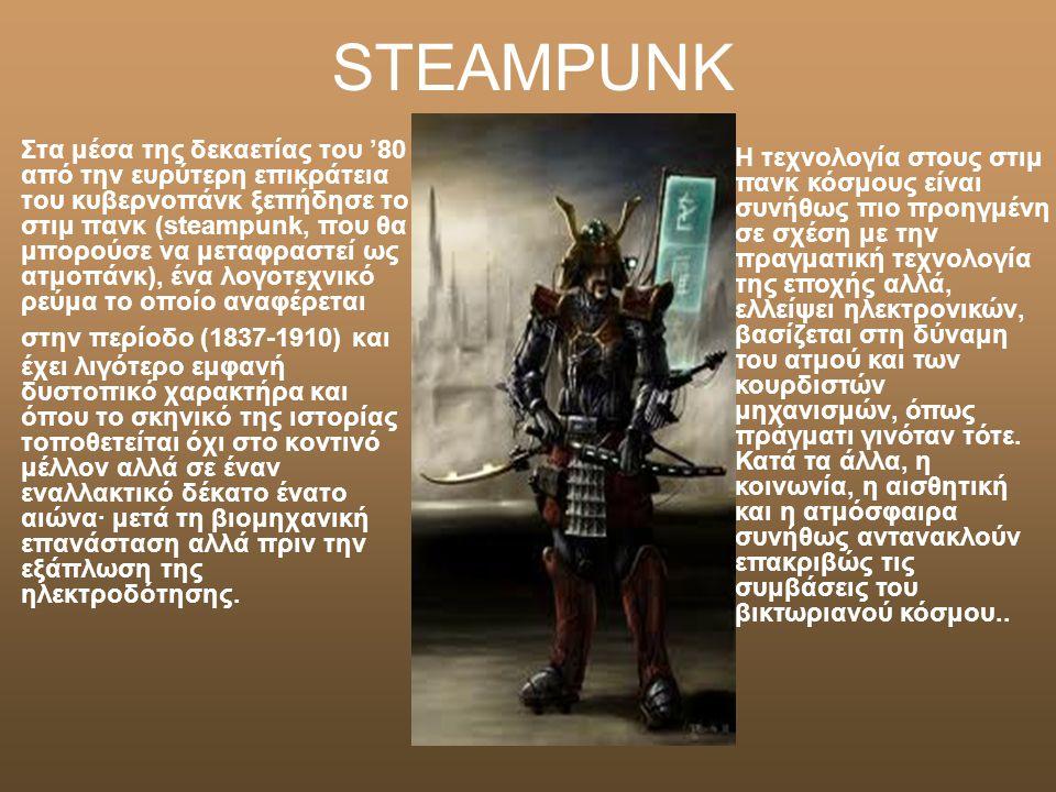 STEAMPUNK Στα μέσα της δεκαετίας του '80 από την ευρύτερη επικράτεια του κυβερνοπάνκ ξεπήδησε το στιμ πανκ (steampunk, που θα μπορούσε να μεταφραστεί ως ατμοπάνκ), ένα λογοτεχνικό ρεύμα το οποίο αναφέρεται στην περίοδο (1837-1910) και έχει λιγότερο εμφανή δυστοπικό χαρακτήρα και όπου το σκηνικό της ιστορίας τοποθετείται όχι στο κοντινό μέλλον αλλά σε έναν εναλλακτικό δέκατο ένατο αιώνα· μετά τη βιομηχανική επανάσταση αλλά πριν την εξάπλωση της ηλεκτροδότησης.